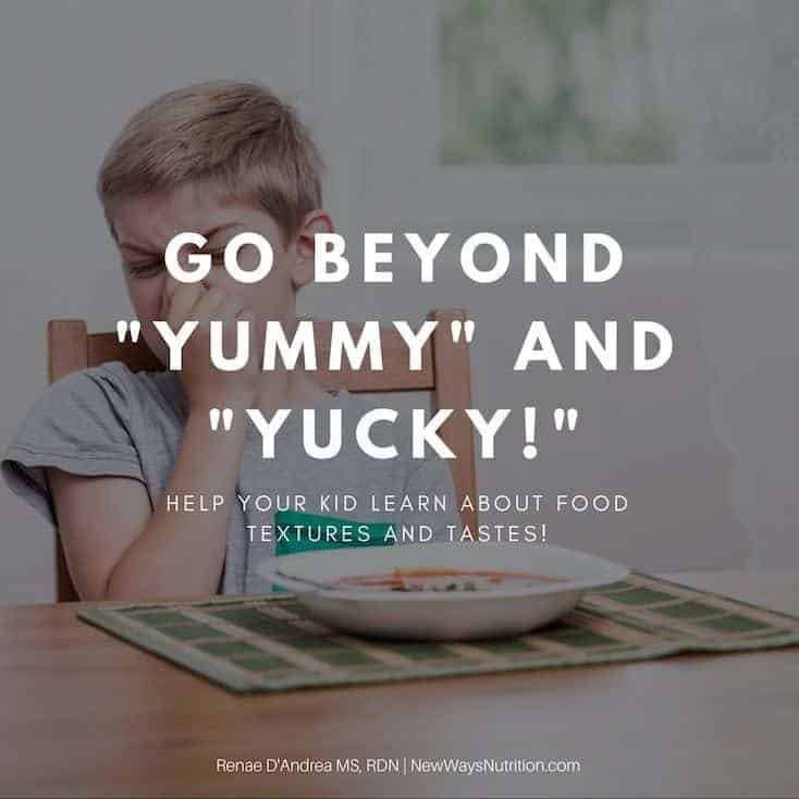 Using more descriptive words than yummy and yucky when talking with your kids about food can help foster confidence with food as well as communication skills. Get your free word list to help think of better words to get you started!
